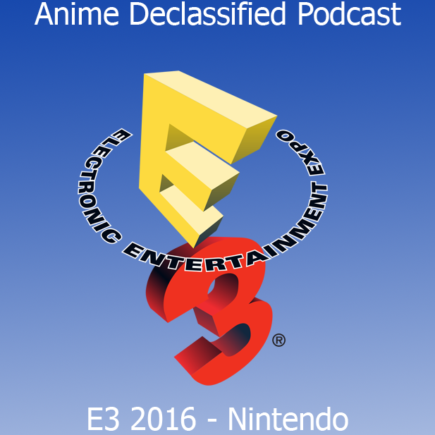 Anime Declassified Podcast – Mission 17: E3 2016 – Nintendo Conference
