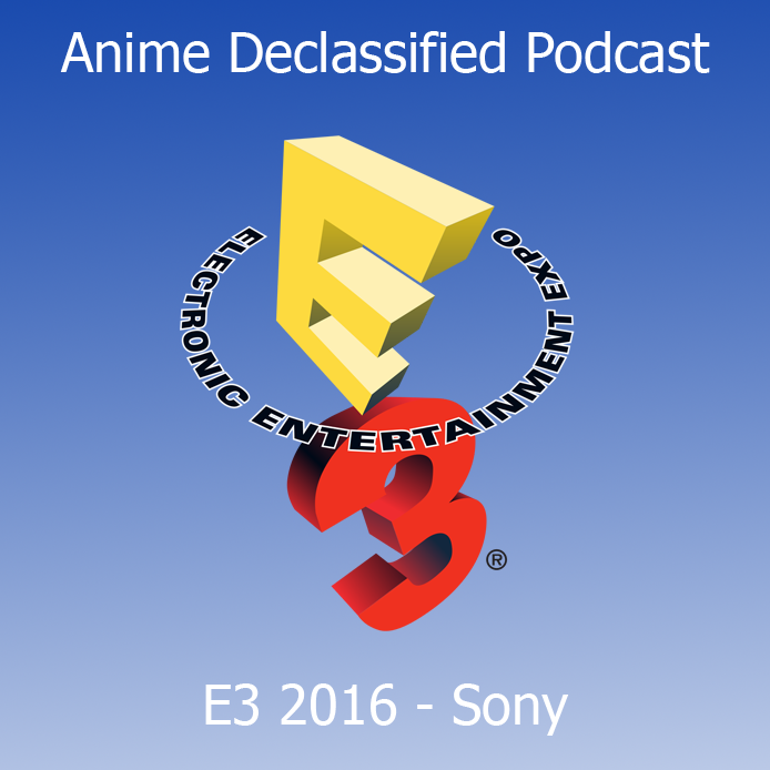 Anime Declassified Podcast – Mission 16: E3 2016 – Sony Conference
