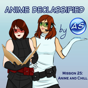 Anime Declassified Podcast – Mission 25 – Anime and Chill