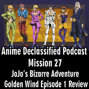 Anime Declassified Podcast – Mission 27 – JoJo's Golden Wind Episode 01 Review