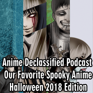 Anime Declassified Podcast – Mission 30 – Our Favorite Spooky Anime, Halloween 2018 Edition