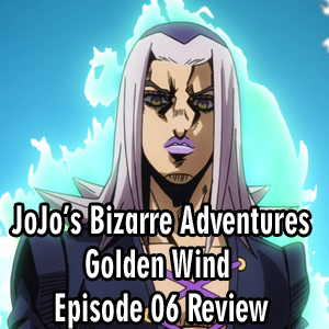 Anime Declassified Podcast – Mission 33 – JoJo's Golden Wind Episode 06 Review