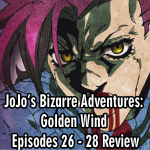 Anime Declassified Podcast – Mission 44 – JoJo's Bizarre Adventures: Golden Wind Episodes 26 – 28 Review