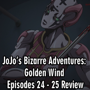 Anime Declassified Podcast – Mission 43 – JoJo's Bizarre Adventures: Golden Wind Episodes 24 – 25 Review