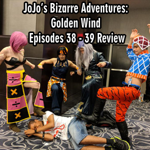 Anime Declassified Podcast – Mission 46 – JoJo's Bizarre Adventures: Golden Wind Episodes 38 – 39 Review
