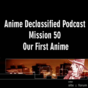 Anime Declassified Podcast – Mission 50 – Our First Anime